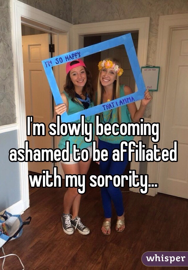 I'm slowly becoming ashamed to be affiliated with my sorority...