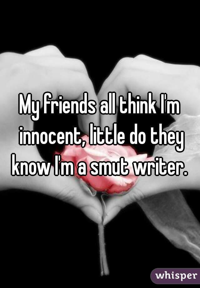 My friends all think I'm innocent, little do they know I'm a smut writer.