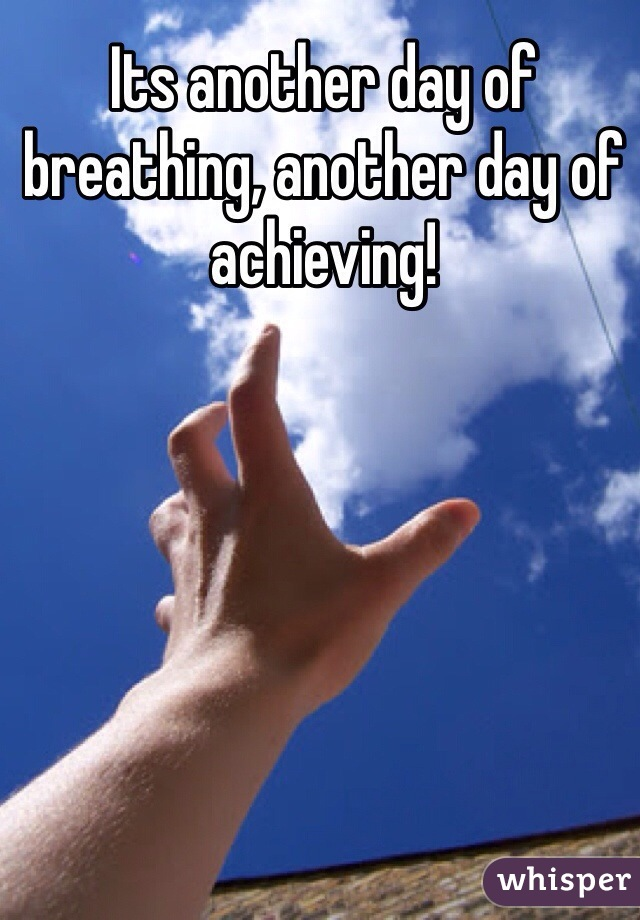 Its another day of breathing, another day of achieving!