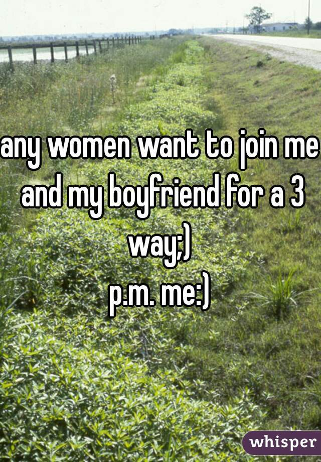 any women want to join me and my boyfriend for a 3 way;)   p.m. me:)