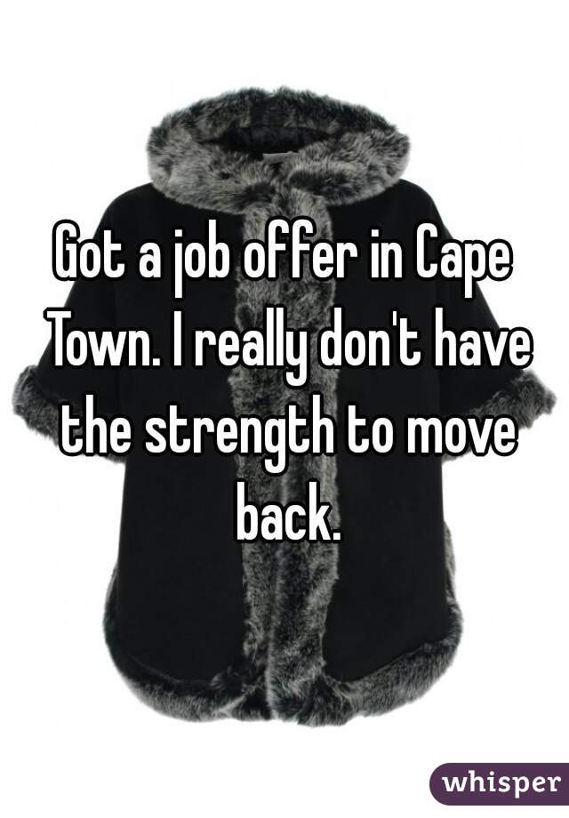 Got a job offer in Cape Town. I really don't have the strength to move back.
