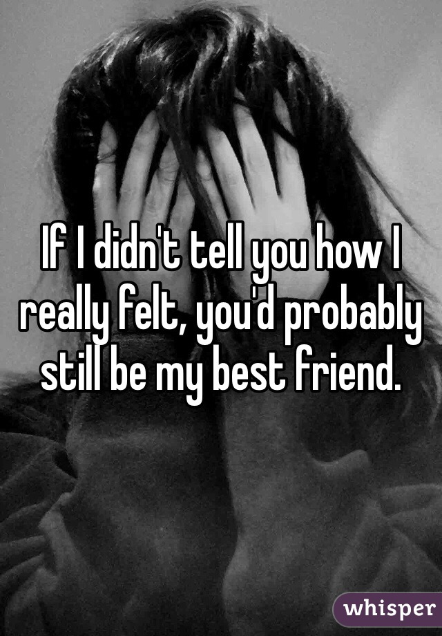 If I didn't tell you how I really felt, you'd probably still be my best friend.