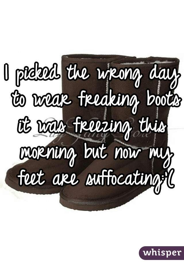 I picked the wrong day to wear freaking boots it was freezing this morning but now my feet are suffocating:'(