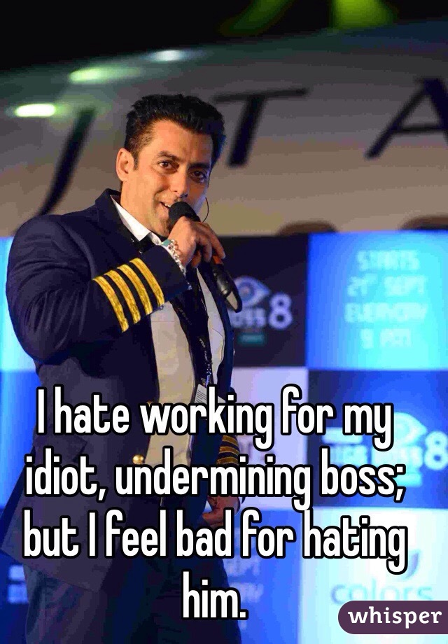 I hate working for my idiot, undermining boss; but I feel bad for hating him.