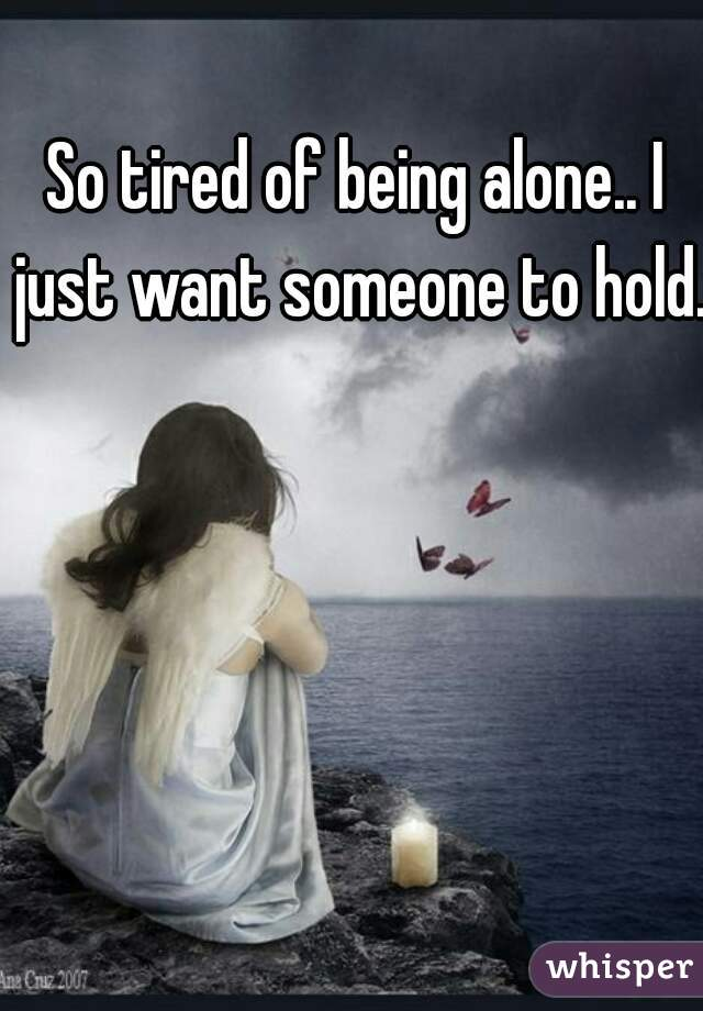 So tired of being alone.. I just want someone to hold..