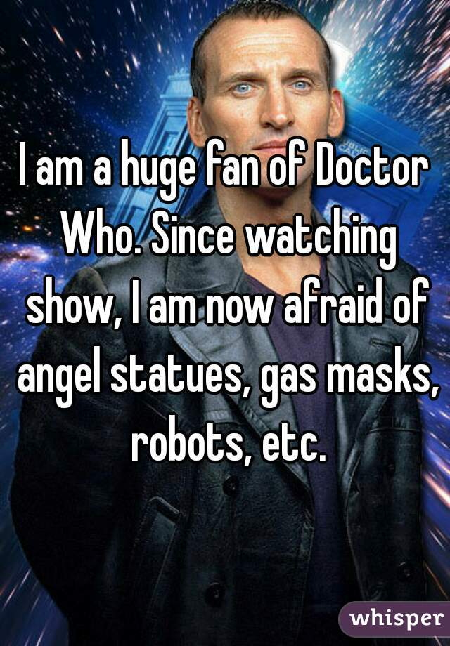 I am a huge fan of Doctor Who. Since watching show, I am now afraid of angel statues, gas masks, robots, etc.