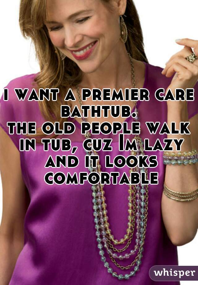 i want a premier care bathtub.  the old people walk in tub, cuz Im lazy and it looks comfortable