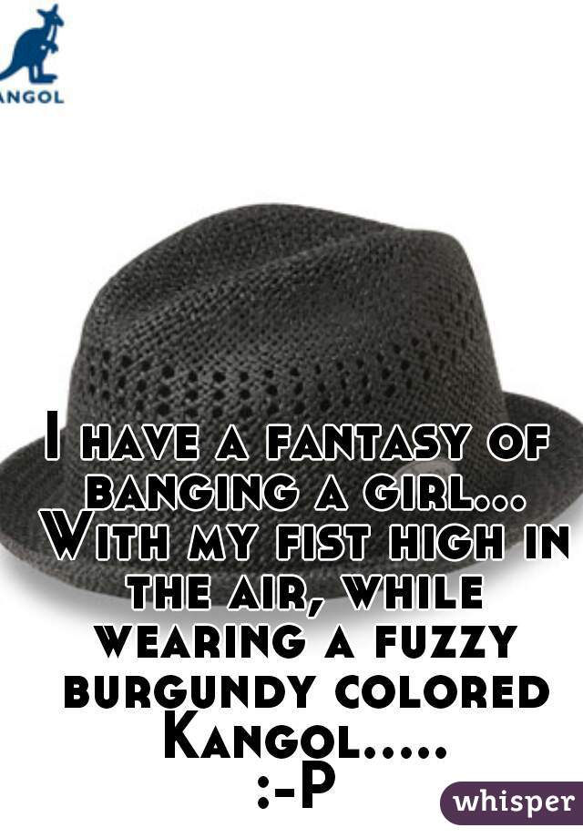 I have a fantasy of banging a girl... With my fist high in the air, while wearing a fuzzy burgundy colored Kangol..... :-P