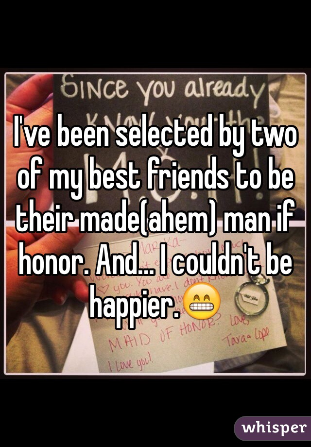 I've been selected by two of my best friends to be their made(ahem) man if honor. And... I couldn't be happier.😁