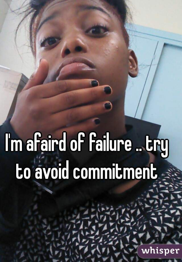 I'm afaird of failure .. try to avoid commitment