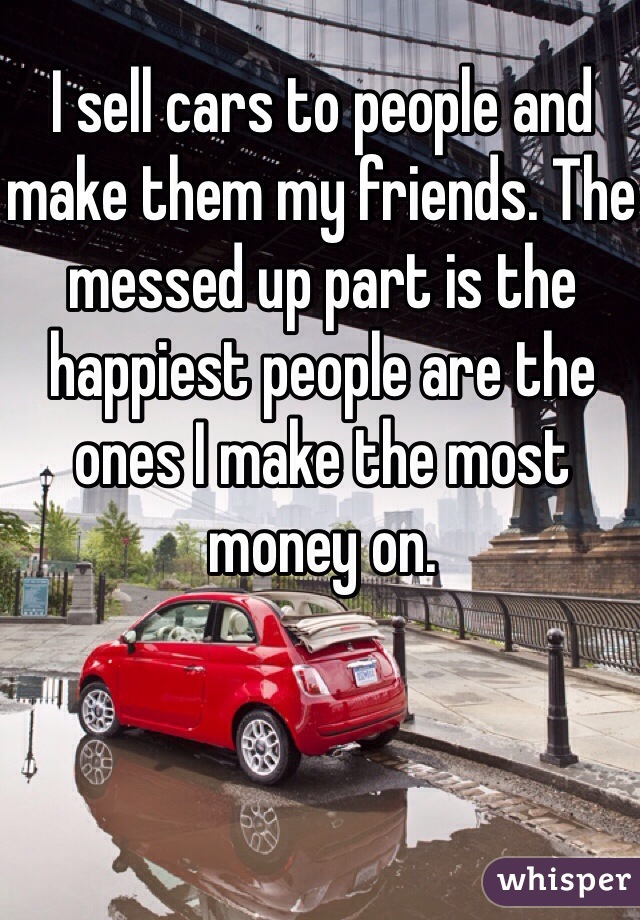 I sell cars to people and make them my friends. The messed up part is the happiest people are the ones I make the most money on.