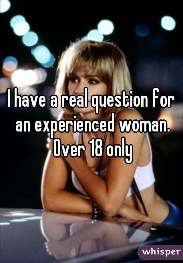 I have a real question for an experienced woman. Over 18 only