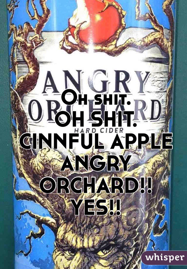 Oh shit. OH SHIT. CINNFUL APPLE ANGRY ORCHARD!! YES!!