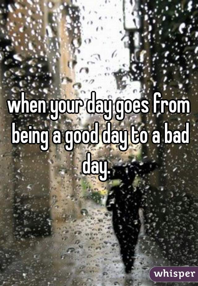 when your day goes from being a good day to a bad day.