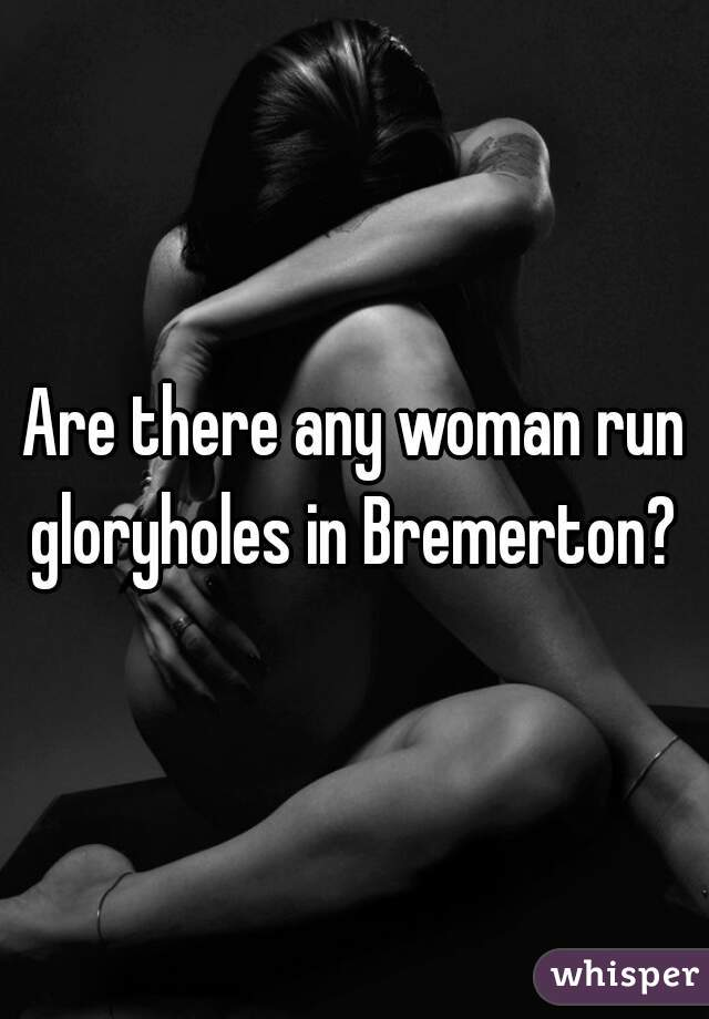 Are there any woman run gloryholes in Bremerton?
