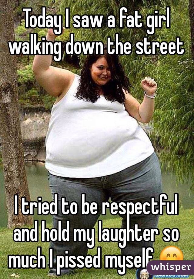 Today I saw a fat girl walking down the street       I tried to be respectful and hold my laughter so much I pissed myself 😊