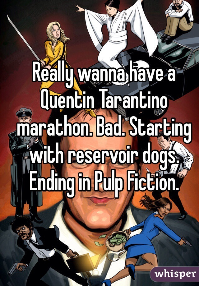 Really wanna have a Quentin Tarantino marathon. Bad. Starting with reservoir dogs. Ending in Pulp Fiction.
