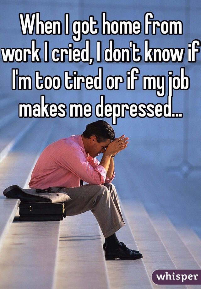 When I got home from work I cried, I don't know if I'm too tired or if my job makes me depressed...