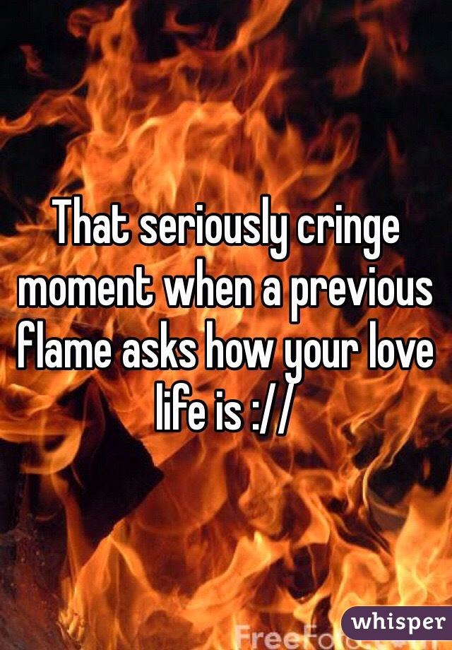 That seriously cringe moment when a previous flame asks how your love life is ://
