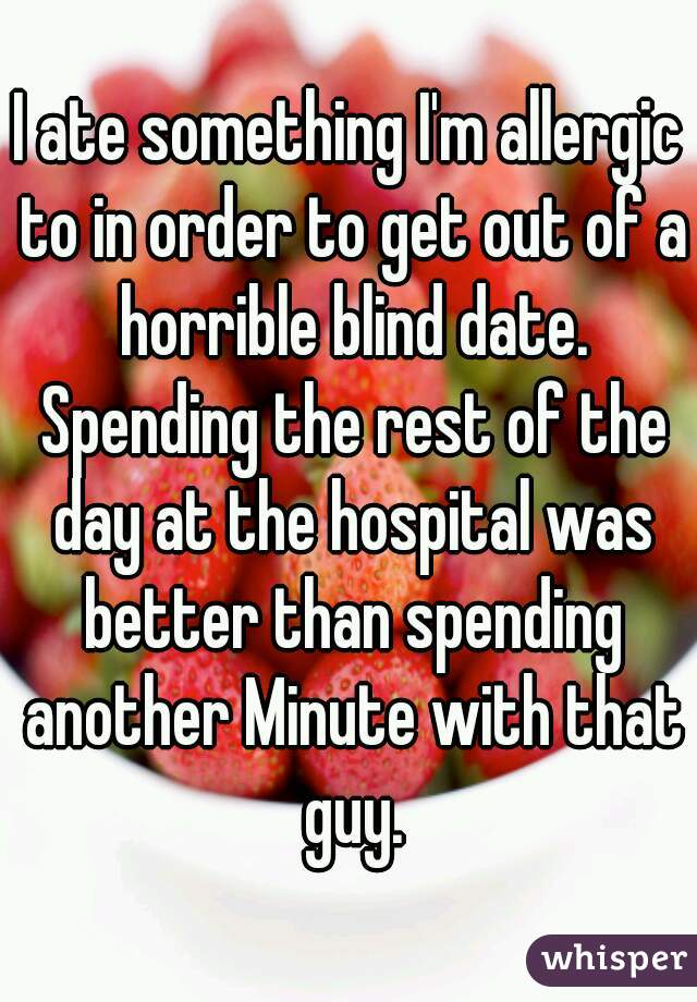 I ate something I'm allergic to in order to get out of a horrible blind date. Spending the rest of the day at the hospital was better than spending another Minute with that guy.