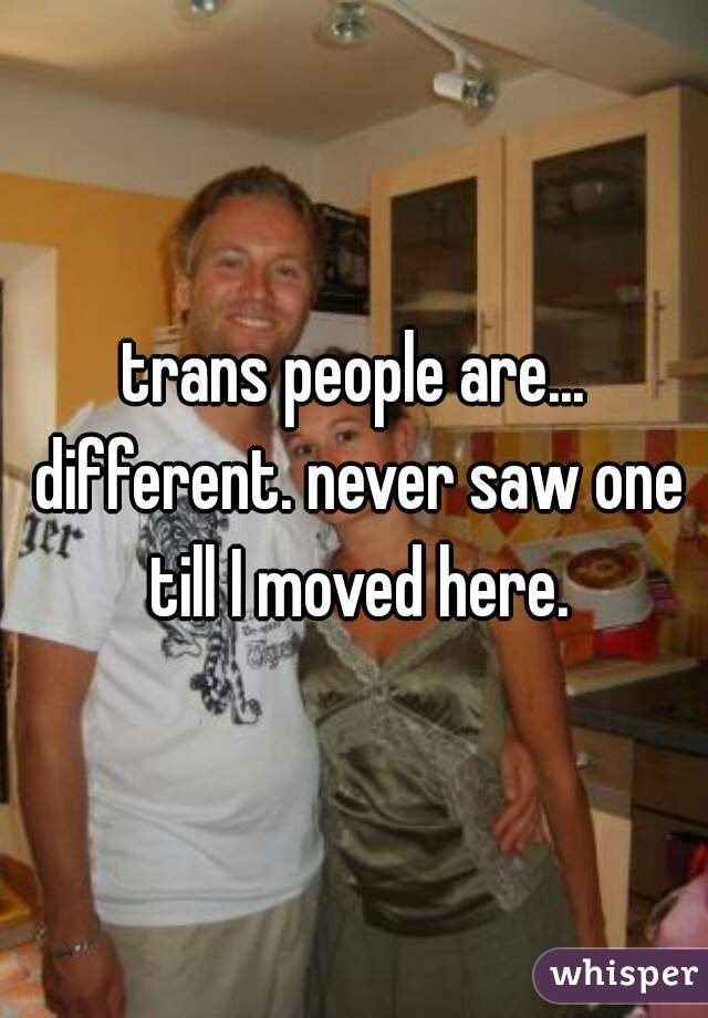 trans people are... different. never saw one till I moved here.