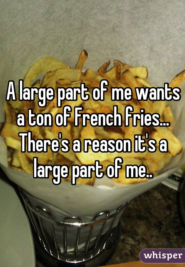 A large part of me wants a ton of French fries... There's a reason it's a large part of me..