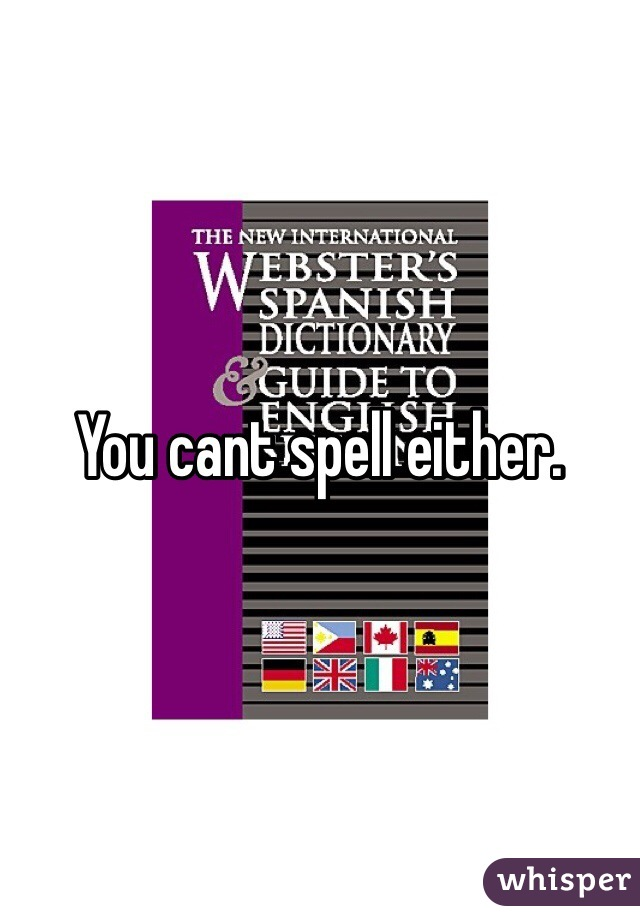 You cant spell either.