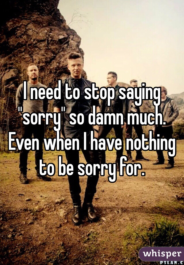 "I need to stop saying ""sorry"" so damn much. Even when I have nothing to be sorry for."