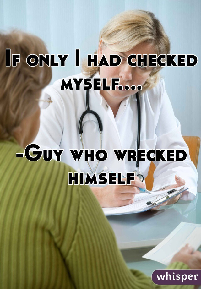 If only I had checked myself....   -Guy who wrecked himself