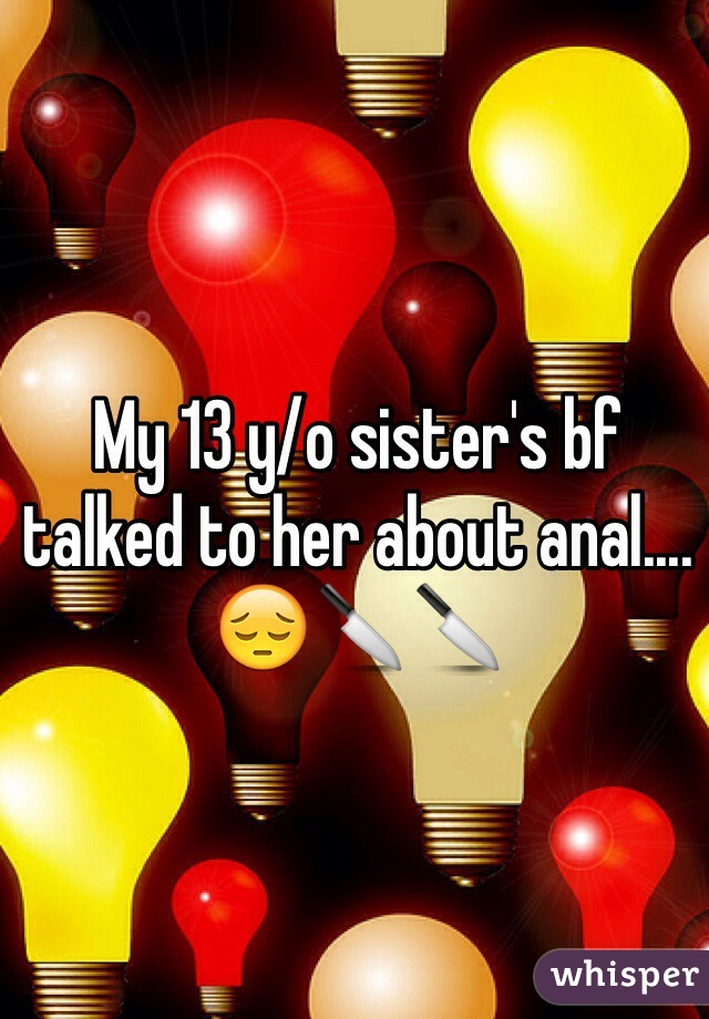 My 13 y/o sister's bf talked to her about anal.... 😔🔪🔪
