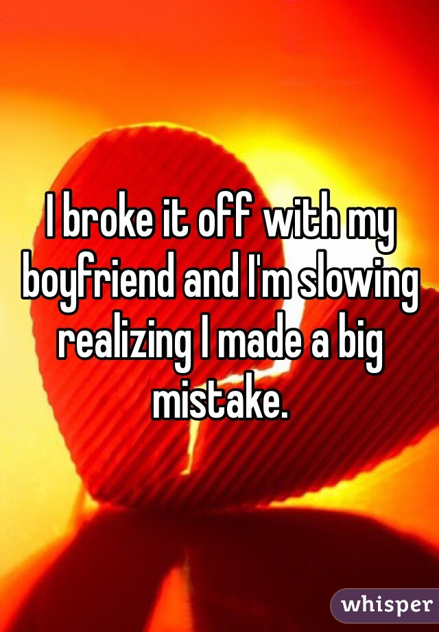 I broke it off with my boyfriend and I'm slowing realizing I made a big mistake.
