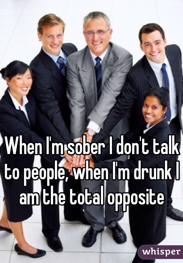 When I'm sober I don't talk to people, when I'm drunk I am the total opposite