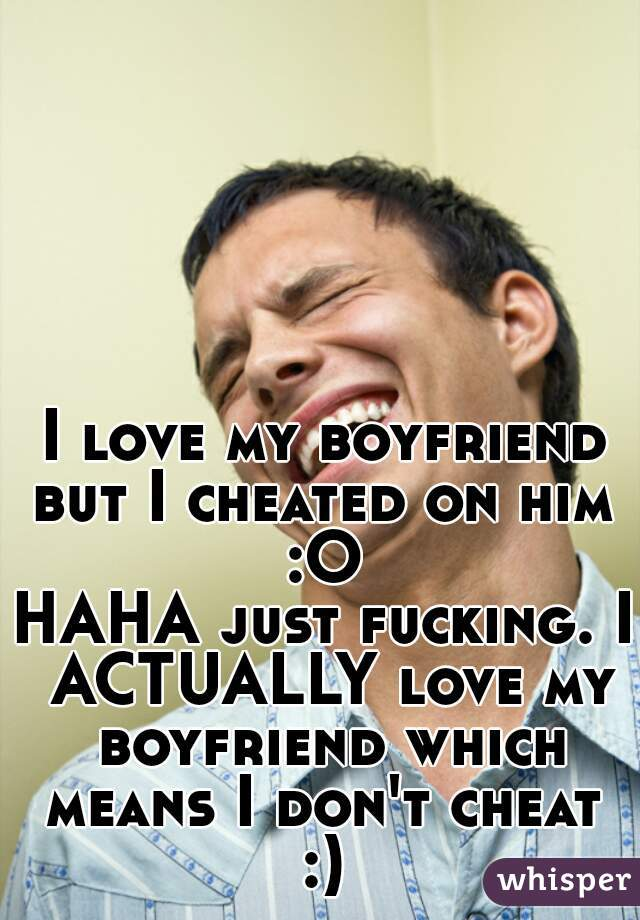 I love my boyfriend but I cheated on him  :O  HAHA just fucking. I ACTUALLY love my boyfriend which means I don't cheat  :)