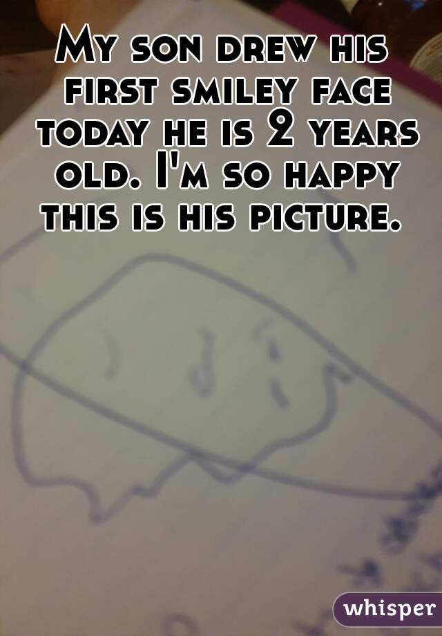 My son drew his first smiley face today he is 2 years old. I'm so happy this is his picture.