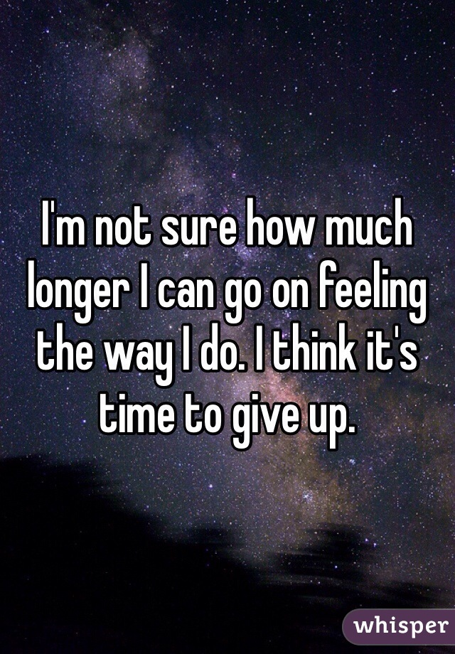 I'm not sure how much longer I can go on feeling the way I do. I think it's time to give up.