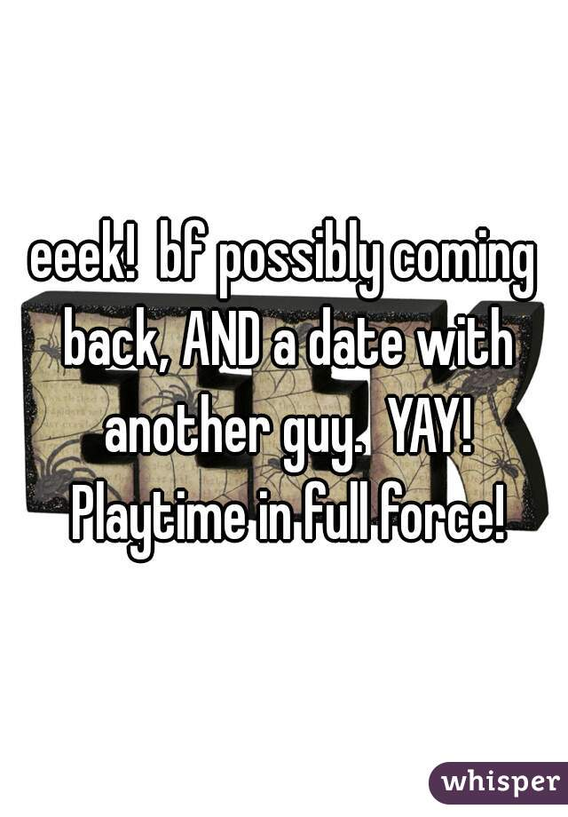eeek!  bf possibly coming back, AND a date with another guy.  YAY! Playtime in full force!