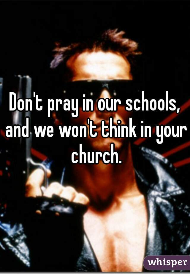 Don't pray in our schools, and we won't think in your church.