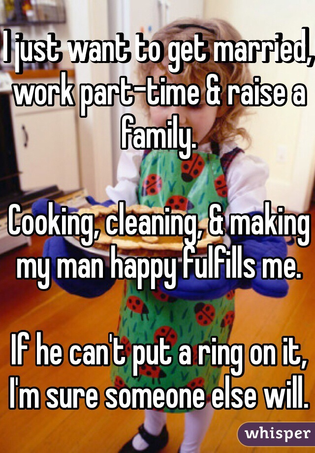 I just want to get married, work part-time & raise a family.   Cooking, cleaning, & making my man happy fulfills me.   If he can't put a ring on it, I'm sure someone else will.