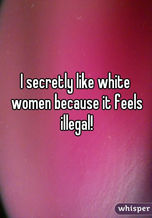 I secretly like white women because it feels illegal!