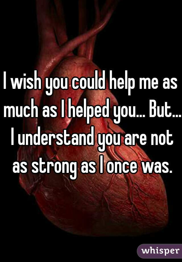 I wish you could help me as much as I helped you... But... I understand you are not as strong as I once was.
