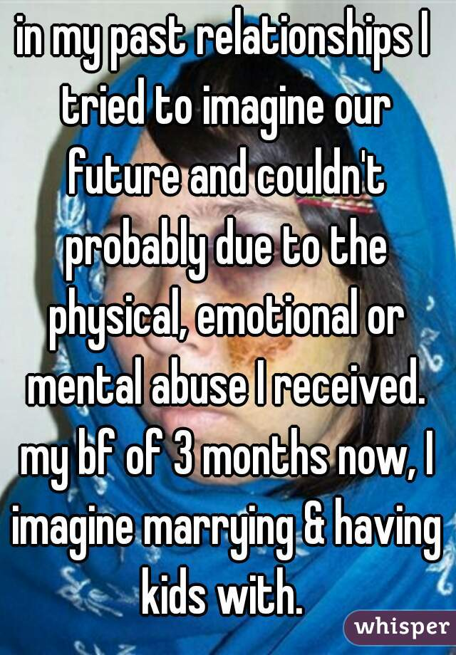 in my past relationships I tried to imagine our future and couldn't probably due to the physical, emotional or mental abuse I received. my bf of 3 months now, I imagine marrying & having kids with.