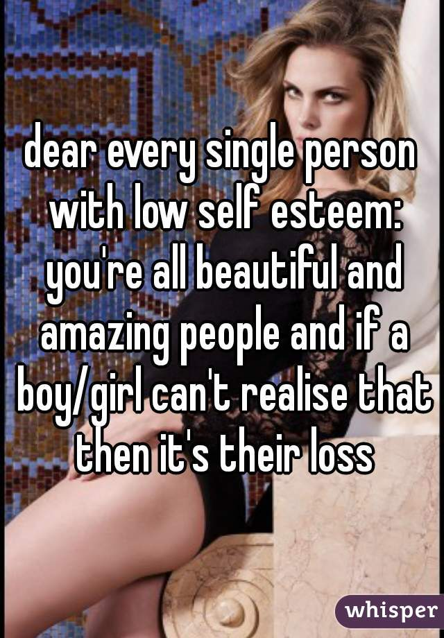 dear every single person with low self esteem: you're all beautiful and amazing people and if a boy/girl can't realise that then it's their loss