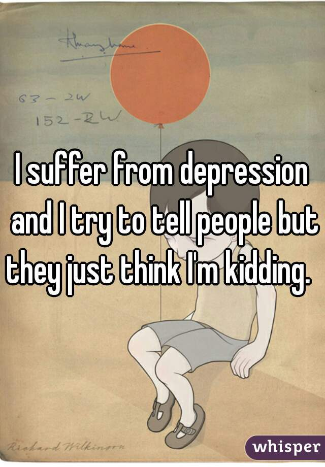 I suffer from depression and I try to tell people but they just think I'm kidding.