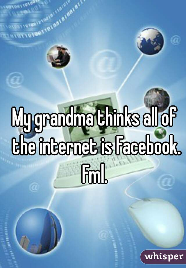 My grandma thinks all of the internet is Facebook. Fml.