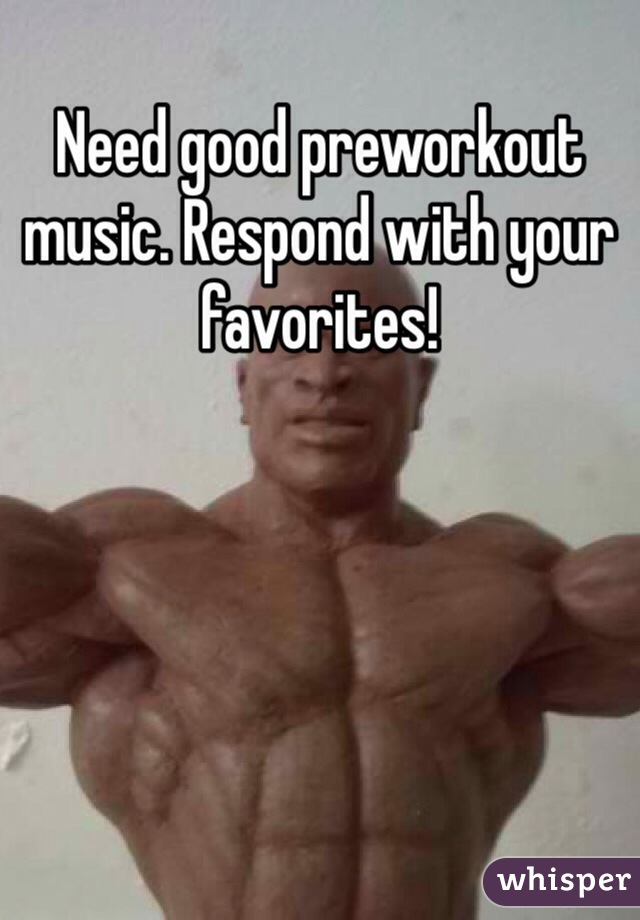 Need good preworkout music. Respond with your favorites!