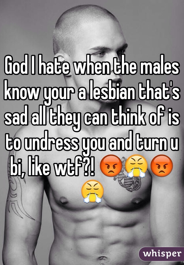 God I hate when the males know your a lesbian that's sad all they can think of is to undress you and turn u bi, like wtf?! 😡😤😡😤