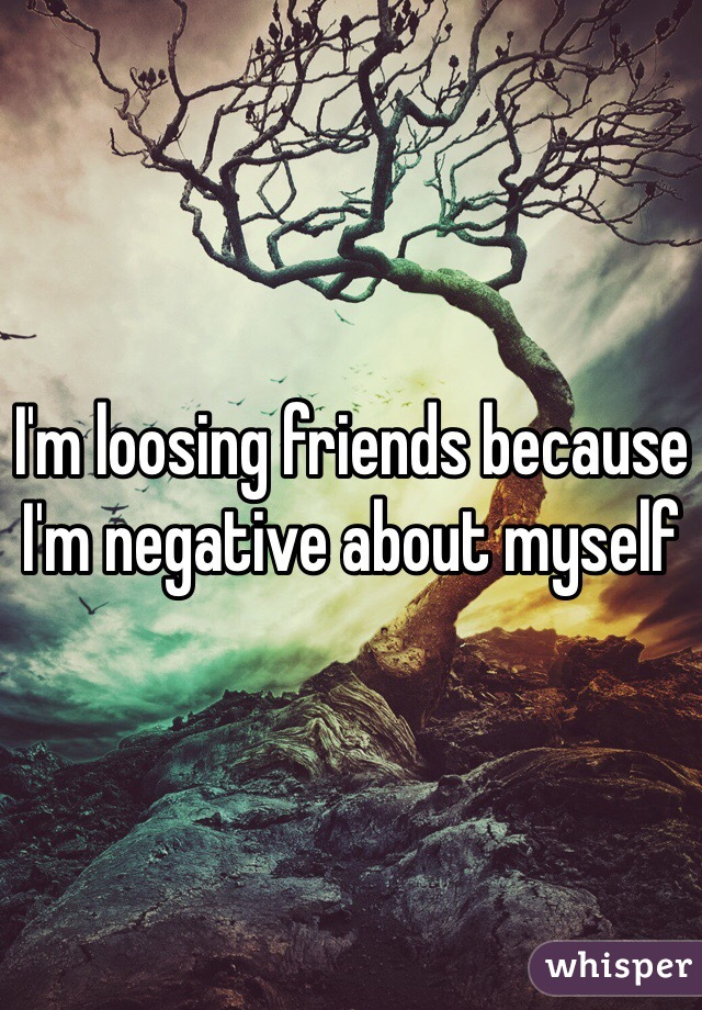 I'm loosing friends because I'm negative about myself