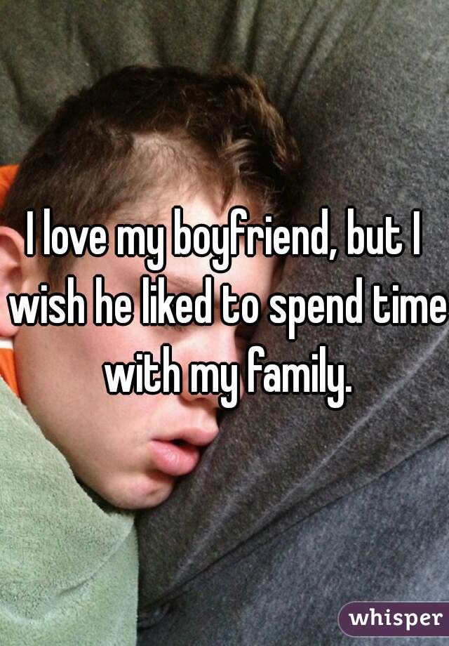 I love my boyfriend, but I wish he liked to spend time with my family.