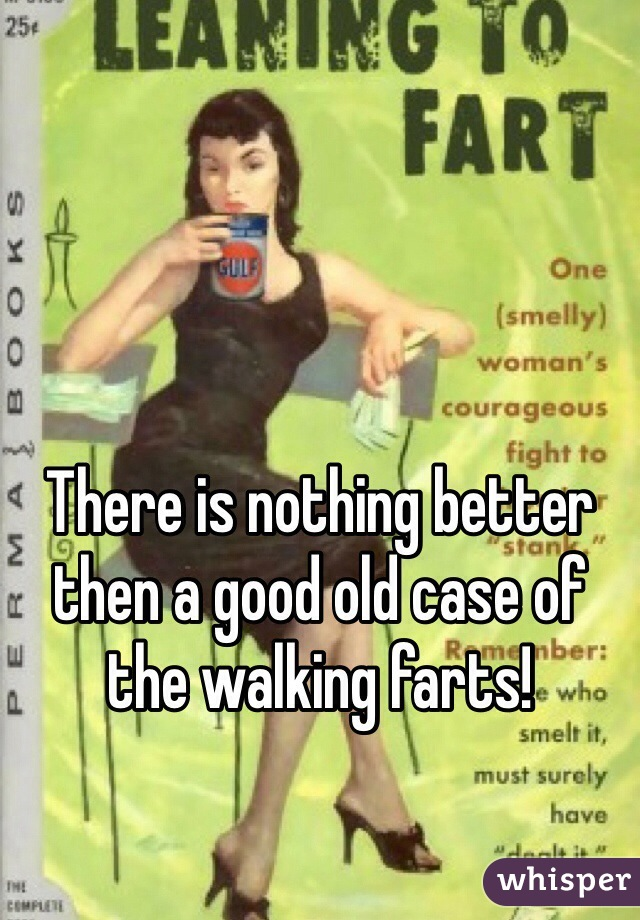 There is nothing better then a good old case of the walking farts!
