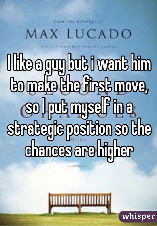 I like a guy but i want him to make the first move, so I put myself in a strategic position so the chances are higher